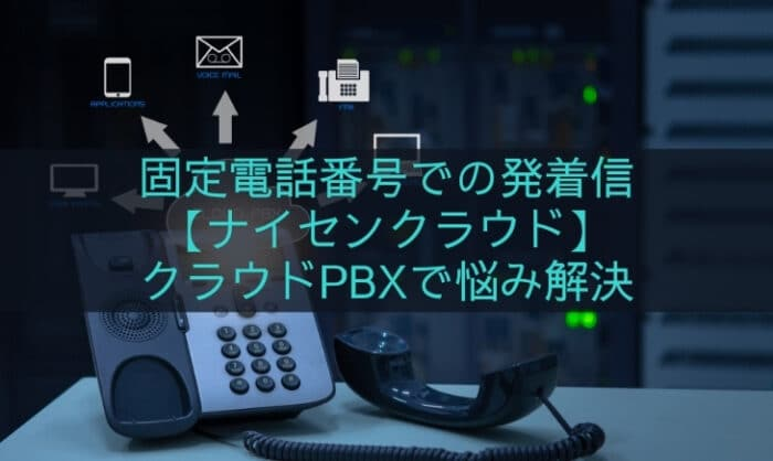 《固定電話番号》発着信に【ナイセンクラウド】クラウドPBXで電話の悩み解決!